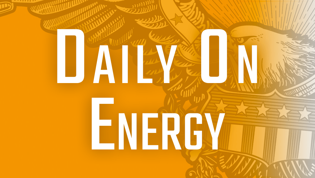 Daily on Energy, presented by FreedomWorks: White House aims to boost 'energy dominance' at FERC with new climate guidance